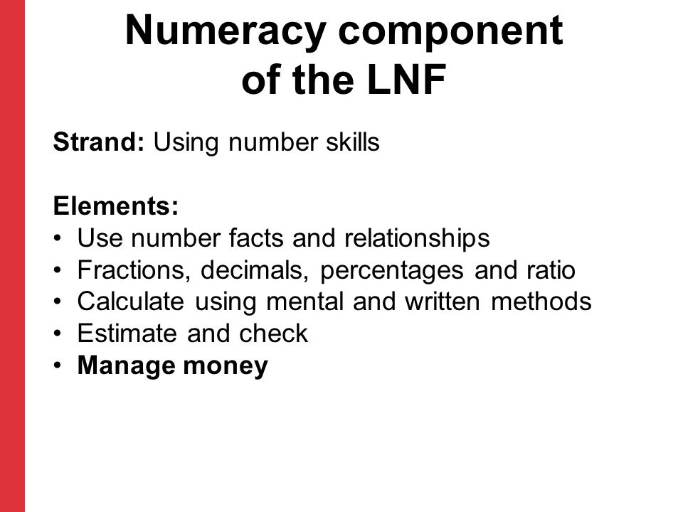 Numeracy component of the LNF Strand: Using number skills Elements: Use number facts and relationships Fractions, decimals, percentages and ratio Calculate using mental and written methods Estimate and check Manage money