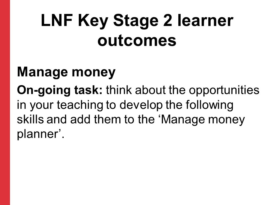 LNF Key Stage 2 learner outcomes Manage money On-going task: think about the opportunities in your teaching to develop the following skills and add them to the 'Manage money planner'.