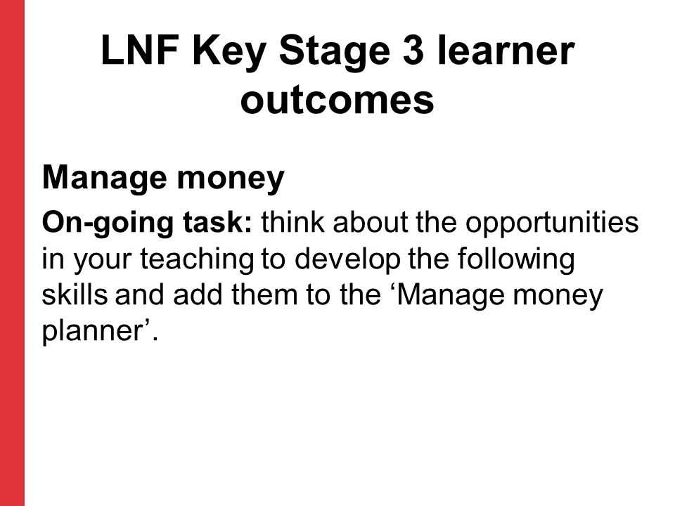 LNF Key Stage 3 learner outcomes Manage money On-going task: think about the opportunities in your teaching to develop the following skills and add them to the 'Manage money planner'.