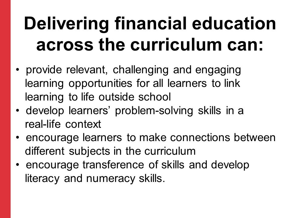 Delivering financial education across the curriculum can: provide relevant, challenging and engaging learning opportunities for all learners to link learning to life outside school develop learners' problem-solving skills in a real-life context encourage learners to make connections between different subjects in the curriculum encourage transference of skills and develop literacy and numeracy skills.