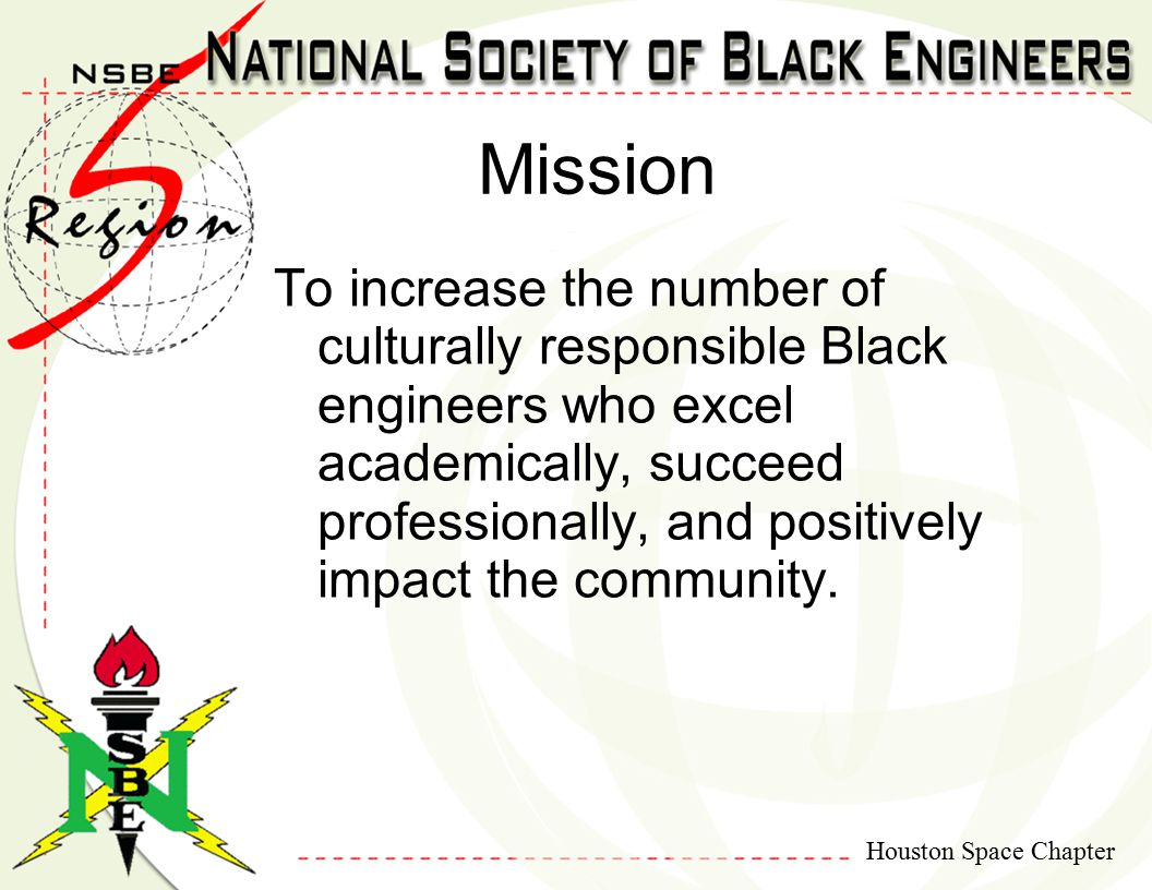 Houston Space Chapter To increase the number of culturally responsible Black engineers who excel academically, succeed professionally, and positively impact the community.