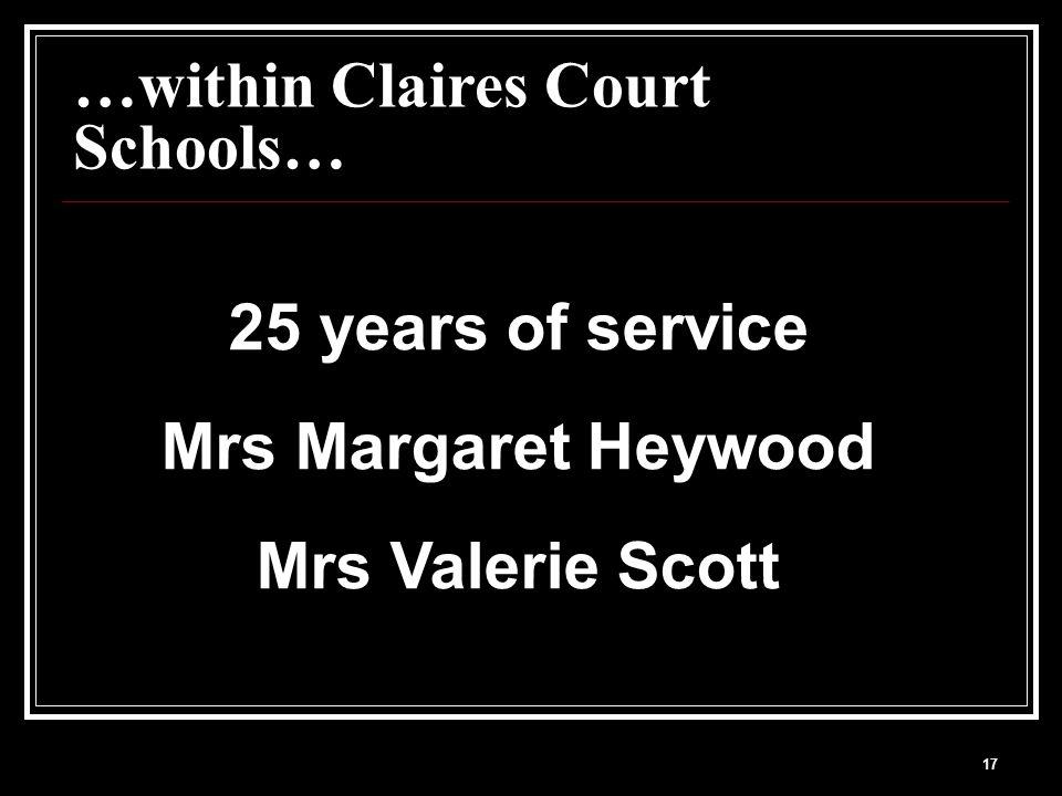 17 …within Claires Court Schools… 25 years of service Mrs Margaret Heywood Mrs Valerie Scott