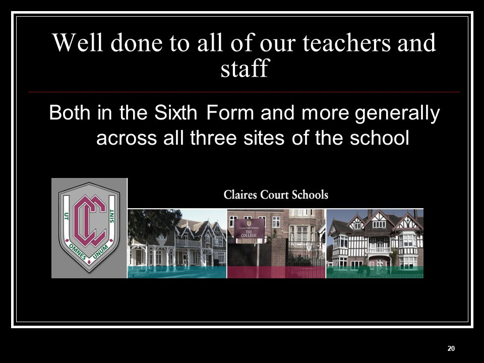 20 Well done to all of our teachers and staff Both in the Sixth Form and more generally across all three sites of the school