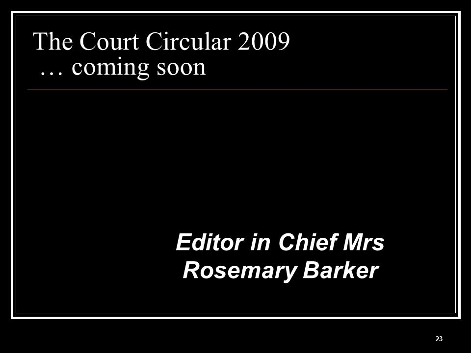 23 The Court Circular 2009 … coming soon Editor in Chief Mrs Rosemary Barker
