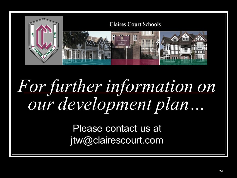 24 For further information on our development plan… Please contact us at jtw@clairescourt.com