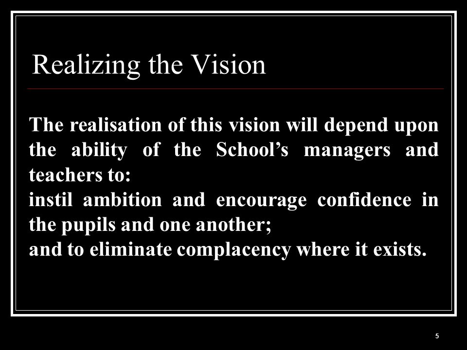 5 Realizing the Vision The realisation of this vision will depend upon the ability of the School's managers and teachers to: instil ambition and encourage confidence in the pupils and one another; and to eliminate complacency where it exists.
