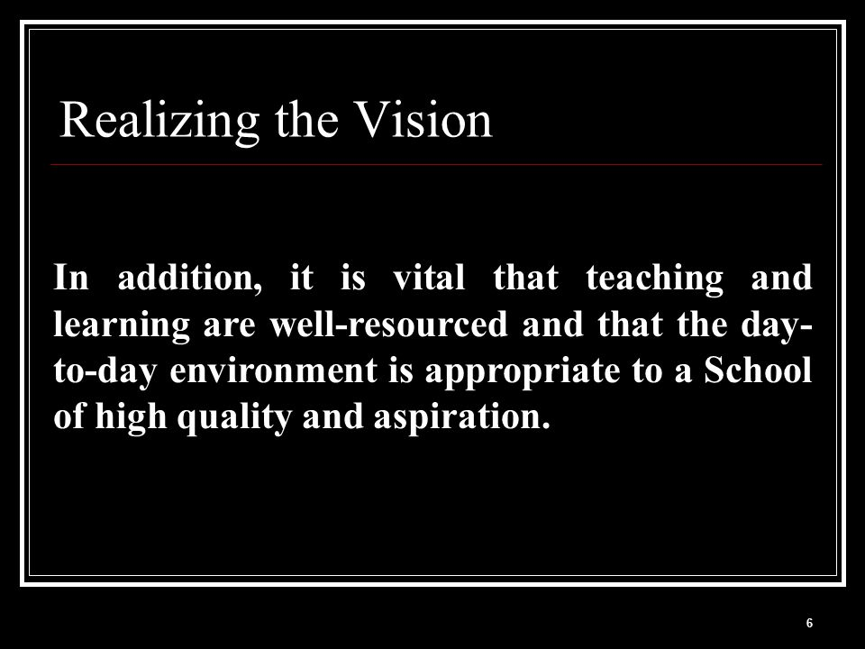 6 Realizing the Vision In addition, it is vital that teaching and learning are well-resourced and that the day- to-day environment is appropriate to a School of high quality and aspiration.