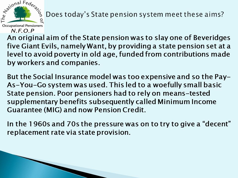 An original aim of the State pension was to slay one of Beveridges five Giant Evils, namely Want, by providing a state pension set at a level to avoid poverty in old age, funded from contributions made by workers and companies.