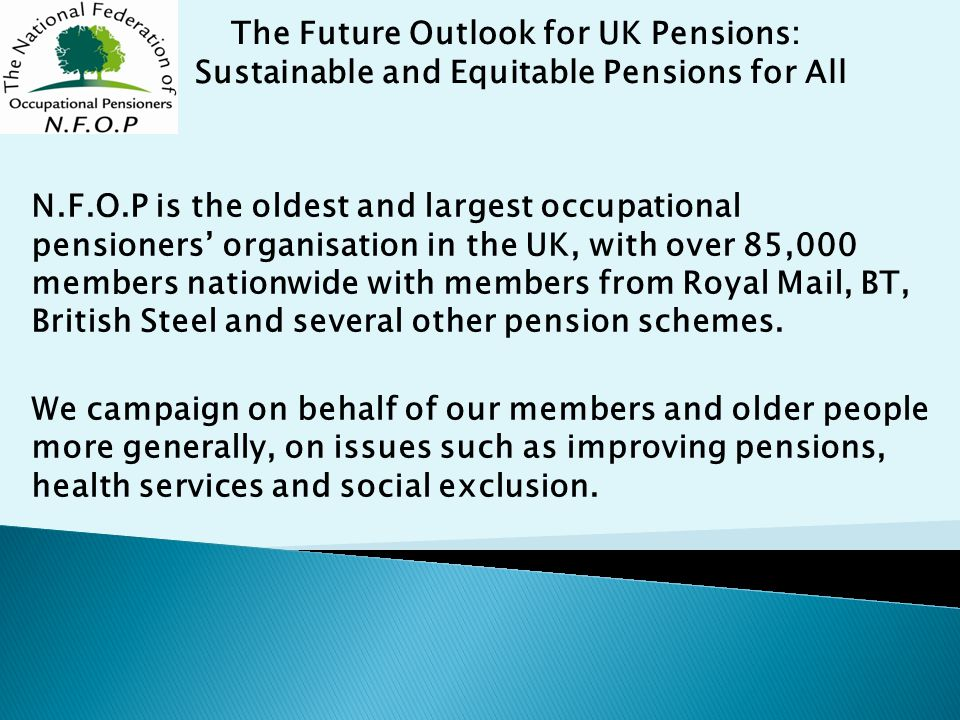 N.F.O.P is the oldest and largest occupational pensioners' organisation in the UK, with over 85,000 members nationwide with members from Royal Mail, BT, British Steel and several other pension schemes.