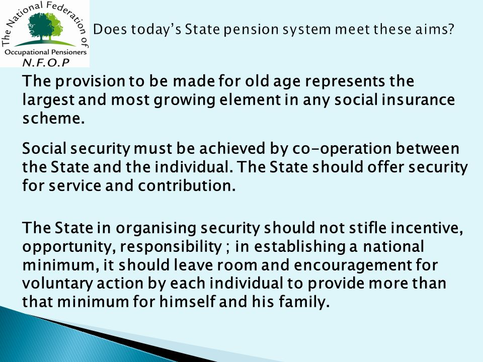 The provision to be made for old age represents the largest and most growing element in any social insurance scheme.
