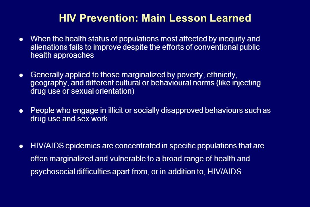 HIV Prevention: Main Lesson Learned l When the health status of populations most affected by inequity and alienations fails to improve despite the efforts of conventional public health approaches l Generally applied to those marginalized by poverty, ethnicity, geography, and different cultural or behavioural norms (like injecting drug use or sexual orientation) l People who engage in illicit or socially disapproved behaviours such as drug use and sex work.