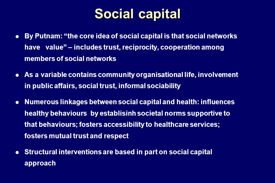 Social capital l By Putnam: the core idea of social capital is that social networks have value – includes trust, reciprocity, cooperation among members of social networks l As a variable contains community organisational life, involvement in public affairs, social trust, informal sociability l Numerous linkages between social capital and health: influences healthy behaviours by establisinh societal norms supportive to that behaviours; fosters accessibility to healthcare services; fosters mutual trust and respect l Structural interventions are based in part on social capital approach