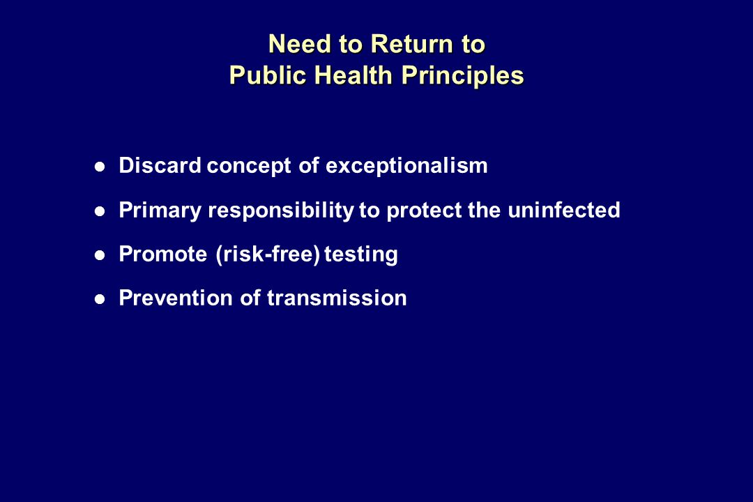 Need to Return to Public Health Principles l Discard concept of exceptionalism l Primary responsibility to protect the uninfected l Promote (risk-free) testing l Prevention of transmission