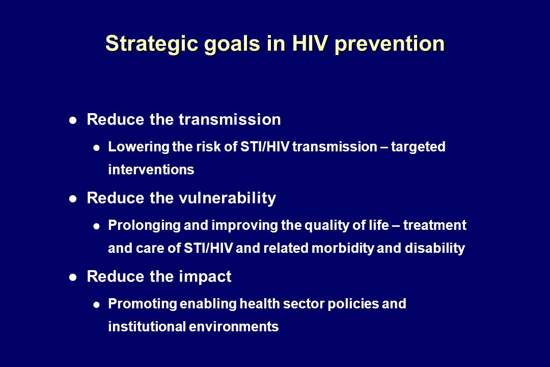 Strategic goals in HIV prevention l Reduce the transmission l Lowering the risk of STI/HIV transmission – targeted interventions l Reduce the vulnerability l Prolonging and improving the quality of life – treatment and care of STI/HIV and related morbidity and disability l Reduce the impact l Promoting enabling health sector policies and institutional environments