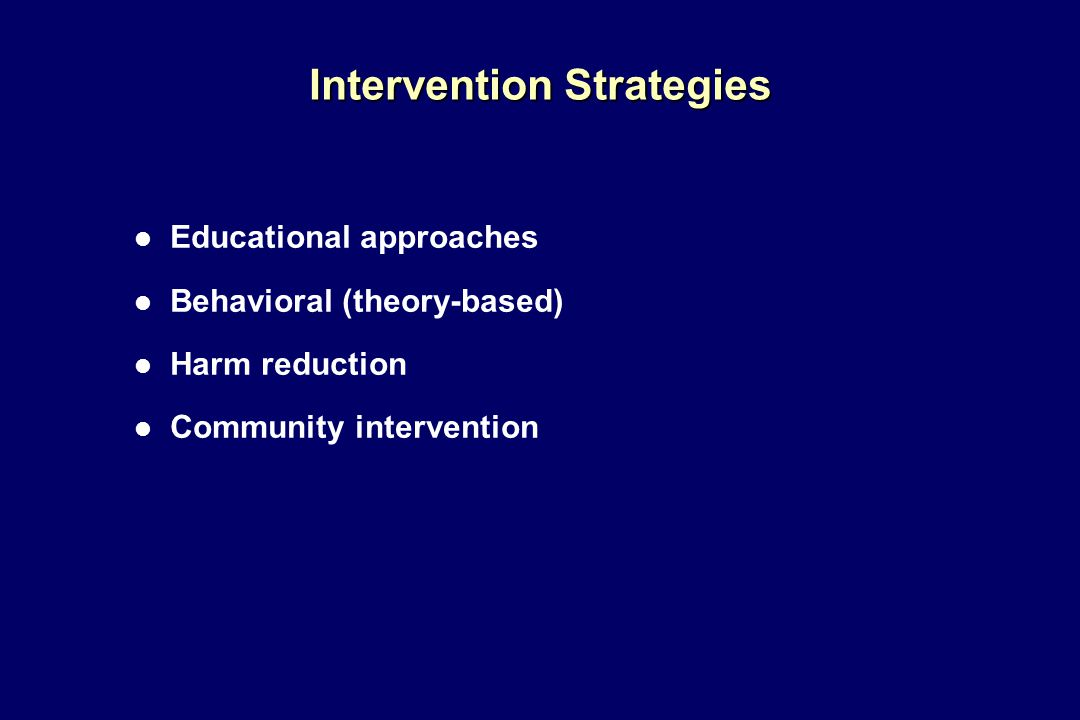 Intervention Strategies l Educational approaches l Behavioral (theory-based) l Harm reduction l Community intervention