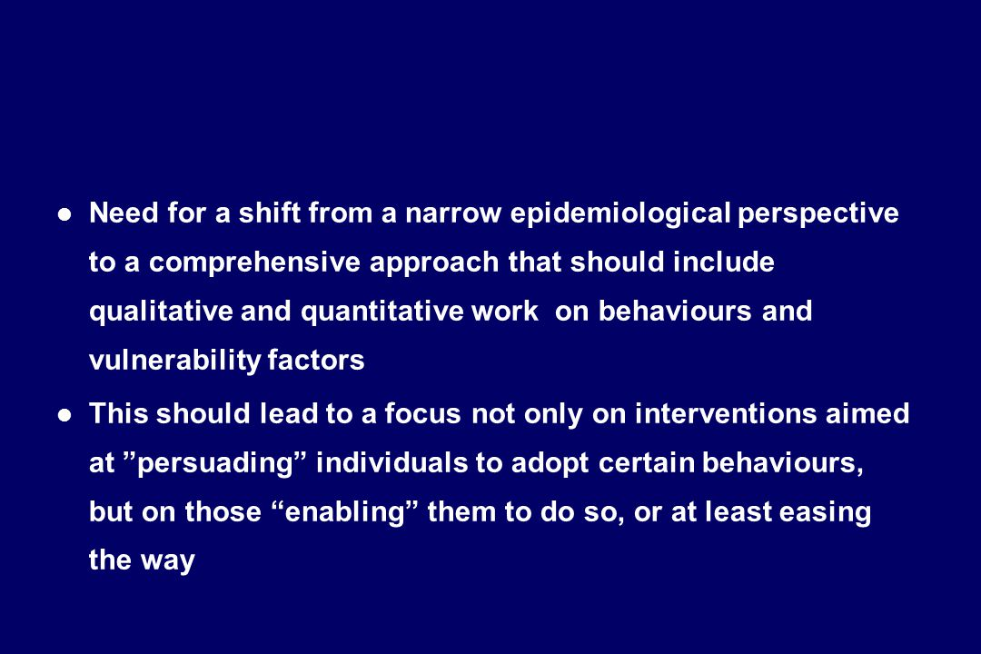 l Need for a shift from a narrow epidemiological perspective to a comprehensive approach that should include qualitative and quantitative work on behaviours and vulnerability factors l This should lead to a focus not only on interventions aimed at persuading individuals to adopt certain behaviours, but on those enabling them to do so, or at least easing the way