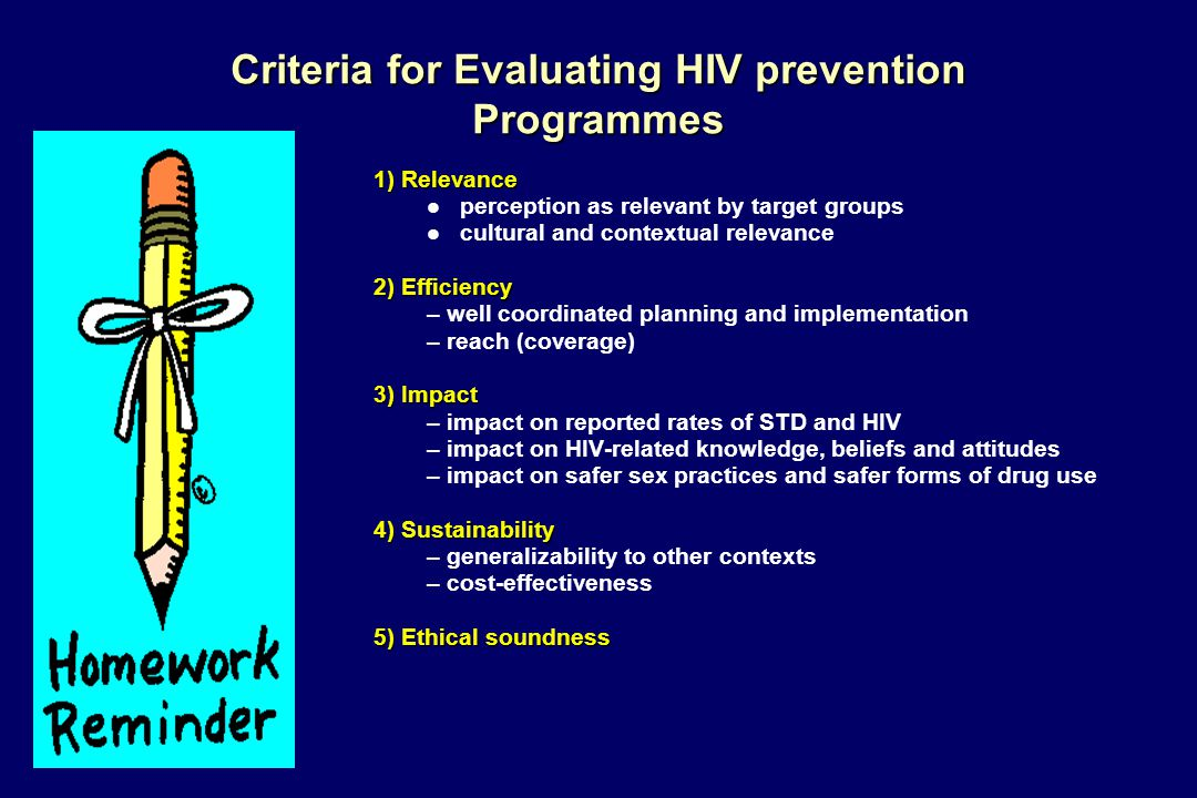 Criteria for Evaluating HIV prevention Programmes 1) Relevance l perception as relevant by target groups l cultural and contextual relevance 2) Efficiency – well coordinated planning and implementation – reach (coverage) 3) Impact – impact on reported rates of STD and HIV – impact on HIV-related knowledge, beliefs and attitudes – impact on safer sex practices and safer forms of drug use 4) Sustainability – generalizability to other contexts – cost-effectiveness 5) Ethical soundness