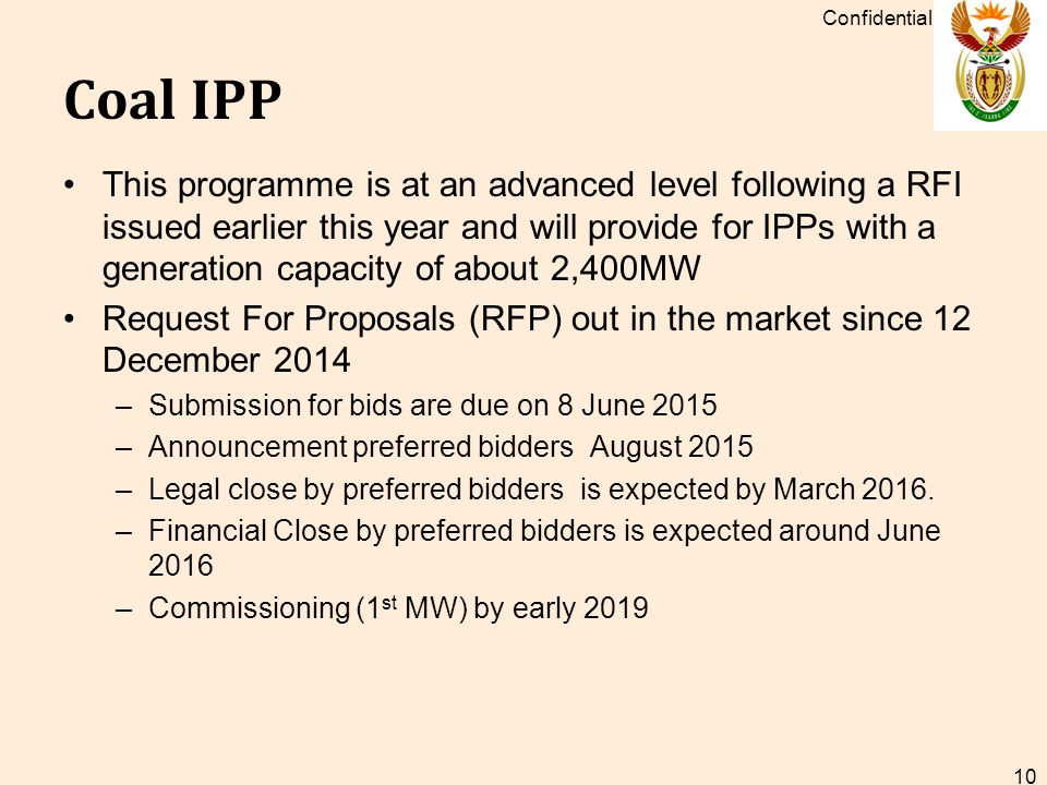 Coal IPP This programme is at an advanced level following a RFI issued earlier this year and will provide for IPPs with a generation capacity of about 2,400MW Request For Proposals (RFP) out in the market since 12 December 2014 –Submission for bids are due on 8 June 2015 –Announcement preferred bidders August 2015 –Legal close by preferred bidders is expected by March 2016.