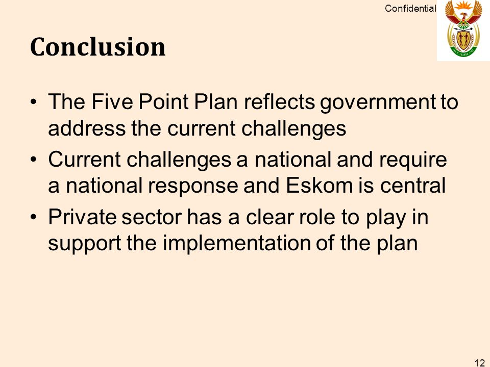 Conclusion The Five Point Plan reflects government to address the current challenges Current challenges a national and require a national response and Eskom is central Private sector has a clear role to play in support the implementation of the plan Confidential 12
