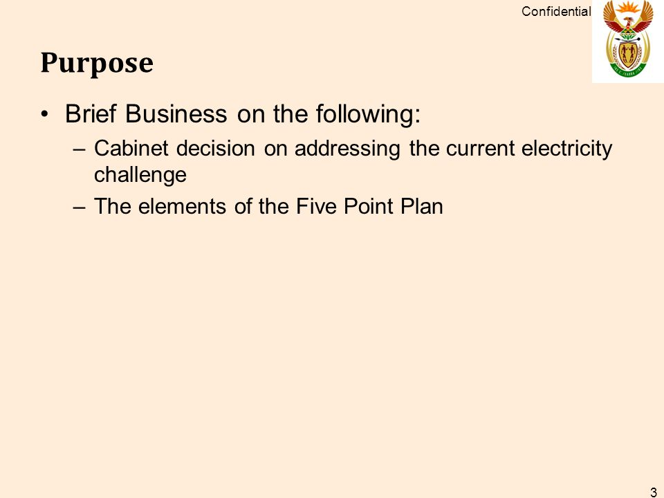 Purpose Brief Business on the following: –Cabinet decision on addressing the current electricity challenge –The elements of the Five Point Plan Confidential 3