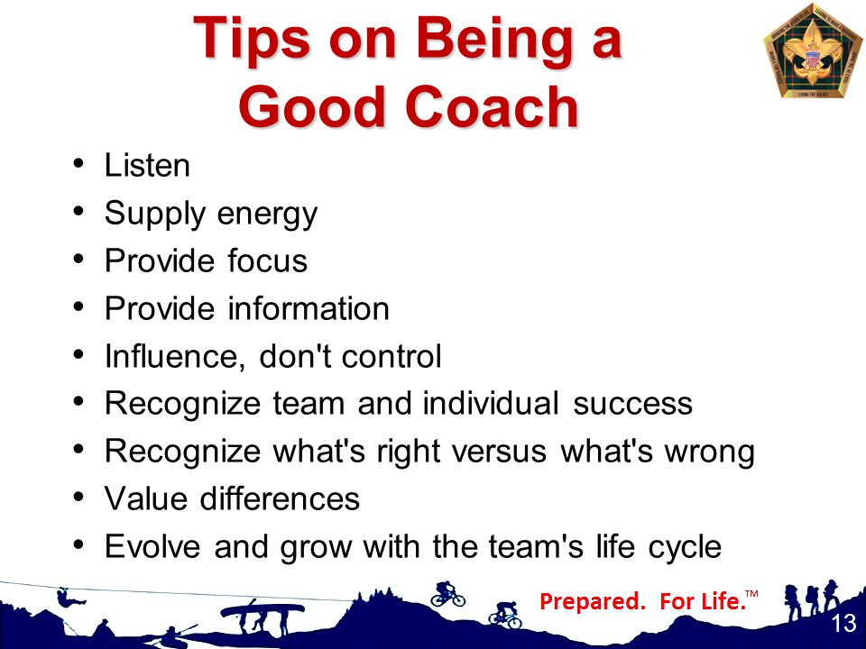 Tips on Being a Good Coach Listen Supply energy Provide focus Provide information Influence, don t control Recognize team and individual success Recognize what s right versus what s wrong Value differences Evolve and grow with the team s life cycle 13
