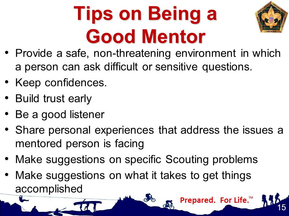 Tips on Being a Good Mentor Provide a safe, non-threatening environment in which a person can ask difficult or sensitive questions.