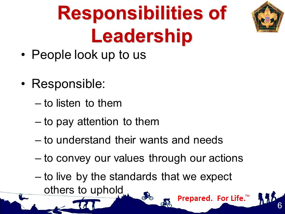 Responsibilities of Leadership People look up to us Responsible: –to listen to them –to pay attention to them –to understand their wants and needs –to convey our values through our actions –to live by the standards that we expect others to uphold 6