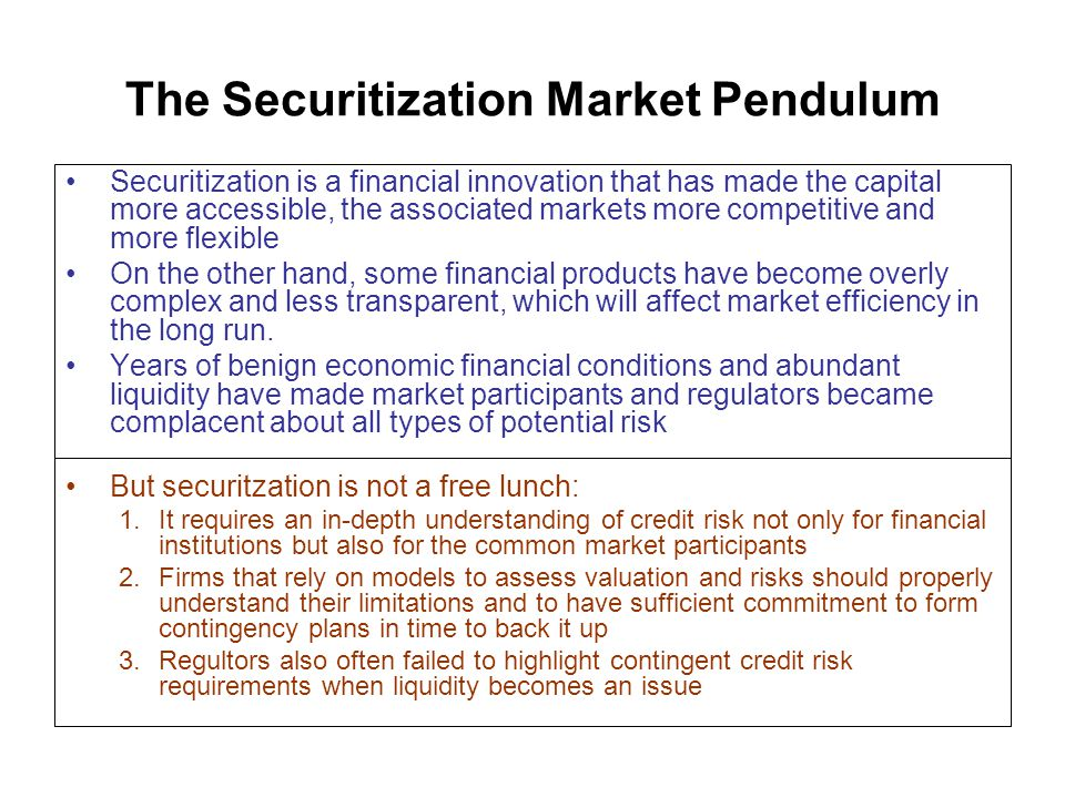 The Securitization Market Pendulum Securitization is a financial innovation that has made the capital more accessible, the associated markets more competitive and more flexible On the other hand, some financial products have become overly complex and less transparent, which will affect market efficiency in the long run.
