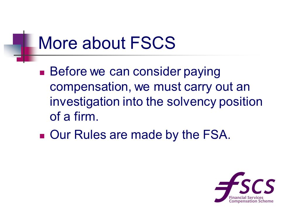 More about FSCS Before we can consider paying compensation, we must carry out an investigation into the solvency position of a firm.