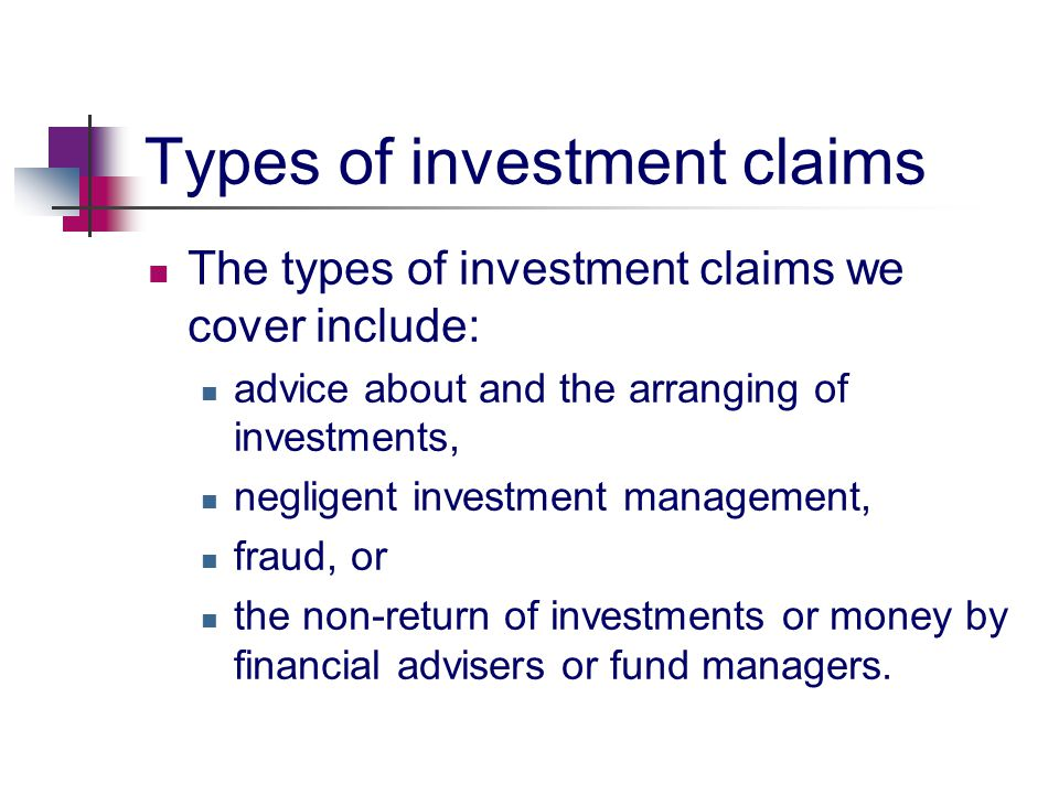 Types of investment claims The types of investment claims we cover include: advice about and the arranging of investments, negligent investment management, fraud, or the non-return of investments or money by financial advisers or fund managers.