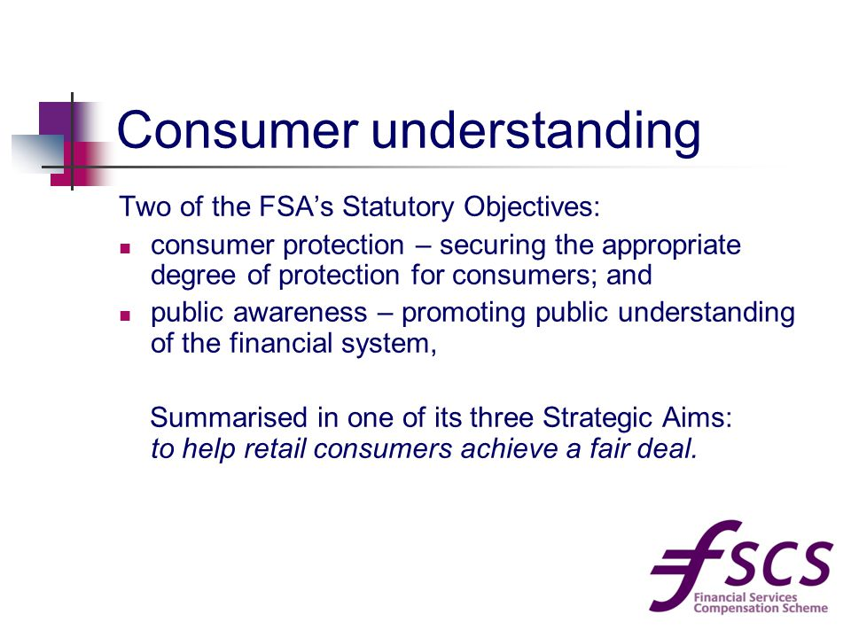 Consumer understanding Two of the FSA's Statutory Objectives: consumer protection – securing the appropriate degree of protection for consumers; and public awareness – promoting public understanding of the financial system, Summarised in one of its three Strategic Aims: to help retail consumers achieve a fair deal.