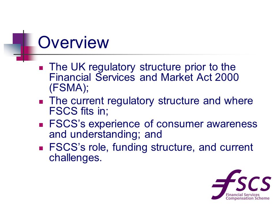 Overview The UK regulatory structure prior to the Financial Services and Market Act 2000 (FSMA); The current regulatory structure and where FSCS fits in; FSCS's experience of consumer awareness and understanding; and FSCS's role, funding structure, and current challenges.