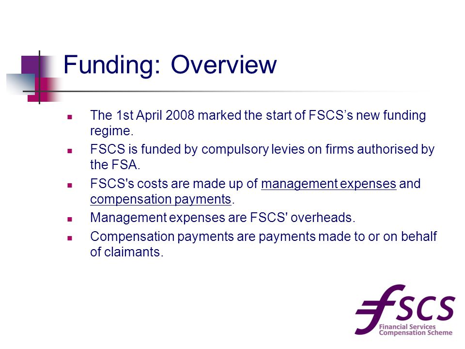 Funding: Overview The 1st April 2008 marked the start of FSCS's new funding regime.