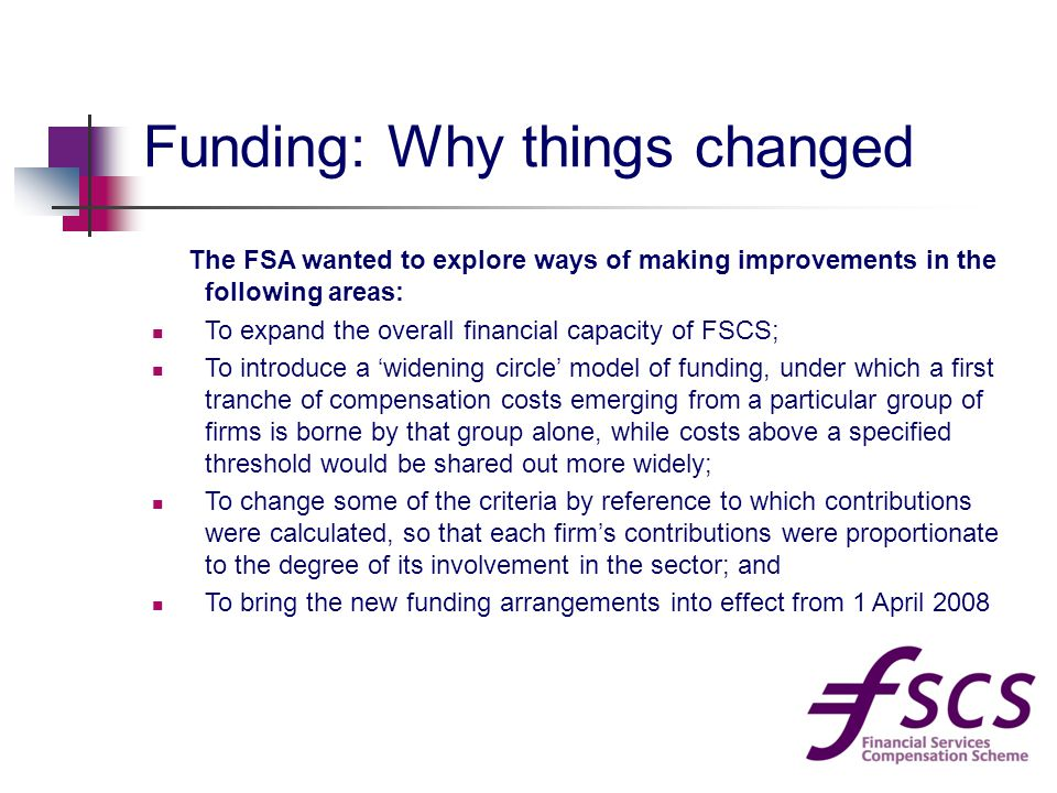 Funding: Why things changed The FSA wanted to explore ways of making improvements in the following areas: To expand the overall financial capacity of FSCS; To introduce a 'widening circle' model of funding, under which a first tranche of compensation costs emerging from a particular group of firms is borne by that group alone, while costs above a specified threshold would be shared out more widely; To change some of the criteria by reference to which contributions were calculated, so that each firm's contributions were proportionate to the degree of its involvement in the sector; and To bring the new funding arrangements into effect from 1 April 2008