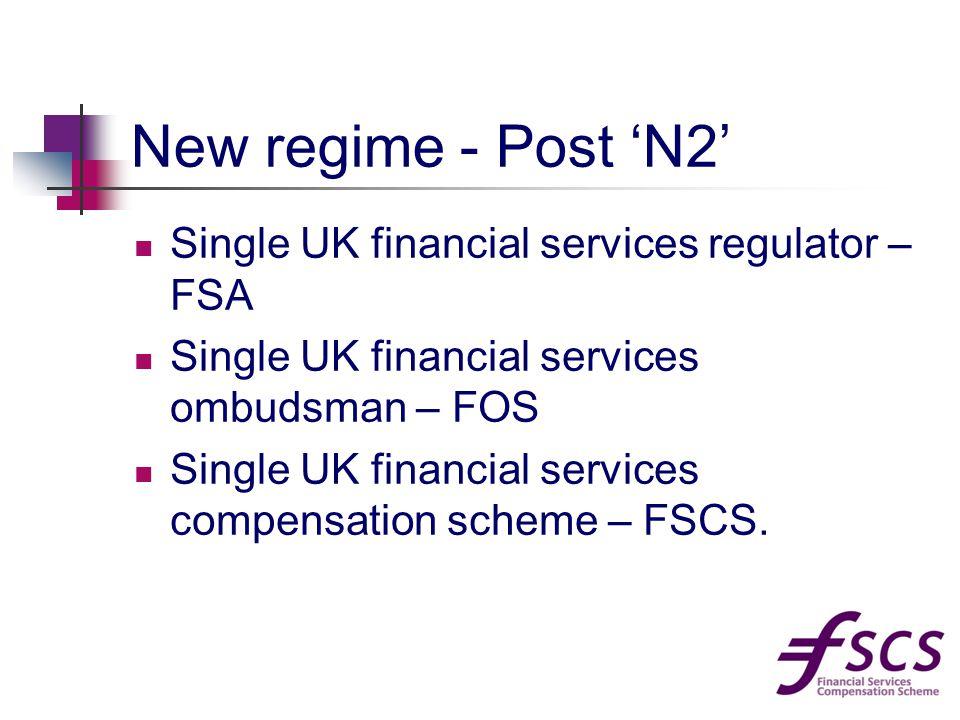 New regime - Post 'N2' Single UK financial services regulator – FSA Single UK financial services ombudsman – FOS Single UK financial services compensation scheme – FSCS.