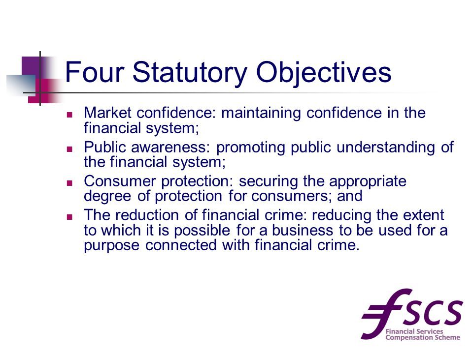 Four Statutory Objectives Market confidence: maintaining confidence in the financial system; Public awareness: promoting public understanding of the financial system; Consumer protection: securing the appropriate degree of protection for consumers; and The reduction of financial crime: reducing the extent to which it is possible for a business to be used for a purpose connected with financial crime.