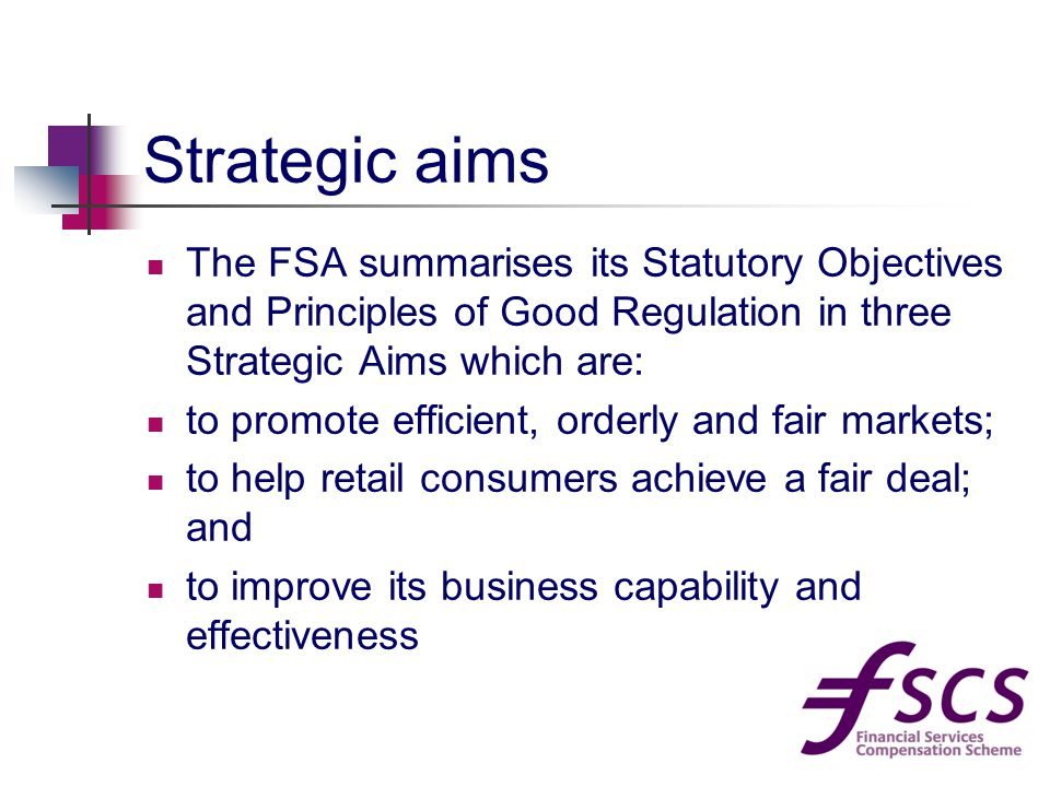 Strategic aims The FSA summarises its Statutory Objectives and Principles of Good Regulation in three Strategic Aims which are: to promote efficient, orderly and fair markets; to help retail consumers achieve a fair deal; and to improve its business capability and effectiveness