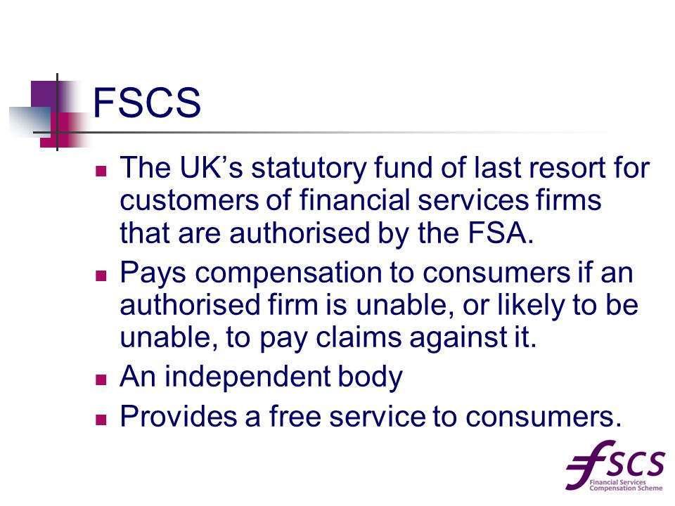 FSCS The UK's statutory fund of last resort for customers of financial services firms that are authorised by the FSA.