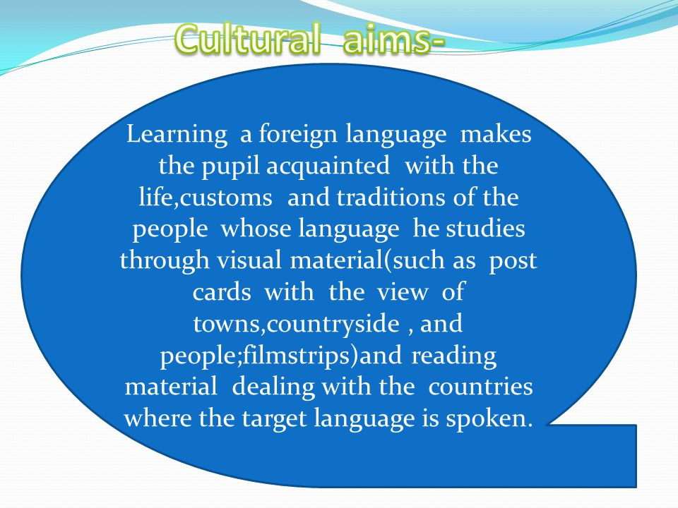 Educational aims–at the most elementary level learning a second language teaches the cognizance of meaning,of furnishes a term of comparison that gives us an insight into the quality of language.When learning a foreign language the pupil understands better how language functions and this brings him to a greater awareness of the functioning of his own language Since language is connected with thinking, through foreign language study we can develop the pupil's intellect.