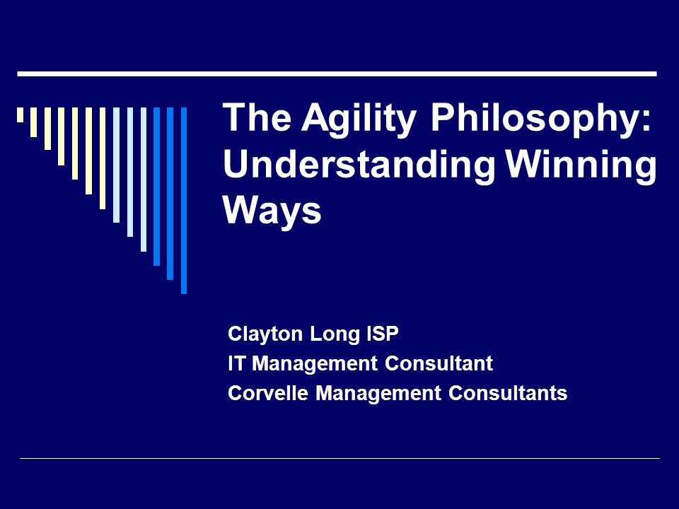 The Agility Philosophy: Understanding Winning Ways Clayton Long ISP IT Management Consultant Corvelle Management Consultants