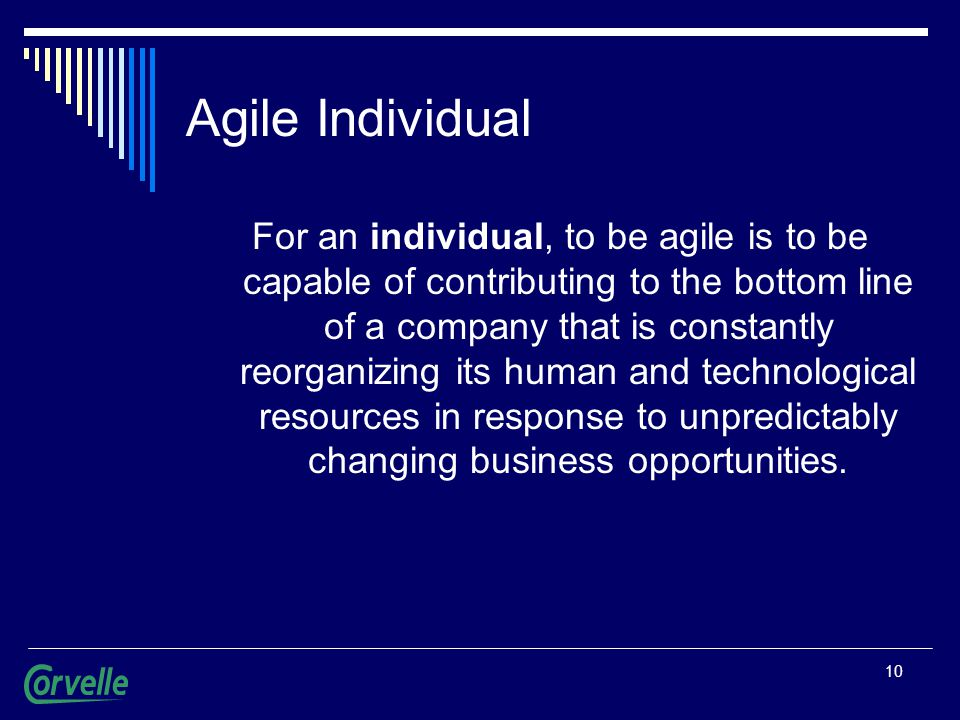 10 Agile Individual For an individual, to be agile is to be capable of contributing to the bottom line of a company that is constantly reorganizing its human and technological resources in response to unpredictably changing business opportunities.