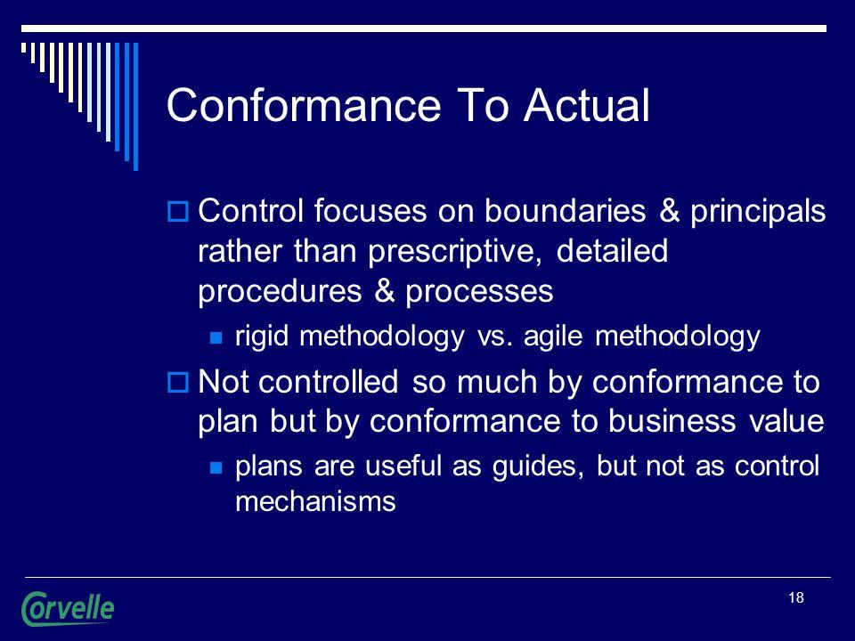 18 Conformance To Actual  Control focuses on boundaries & principals rather than prescriptive, detailed procedures & processes rigid methodology vs.