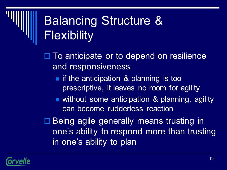 19 Balancing Structure & Flexibility  To anticipate or to depend on resilience and responsiveness if the anticipation & planning is too prescriptive, it leaves no room for agility without some anticipation & planning, agility can become rudderless reaction  Being agile generally means trusting in one's ability to respond more than trusting in one's ability to plan