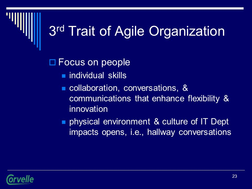 23 3 rd Trait of Agile Organization  Focus on people individual skills collaboration, conversations, & communications that enhance flexibility & innovation physical environment & culture of IT Dept impacts opens, i.e., hallway conversations
