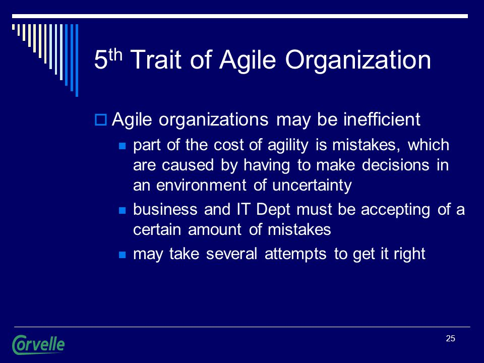 25 5 th Trait of Agile Organization  Agile organizations may be inefficient part of the cost of agility is mistakes, which are caused by having to make decisions in an environment of uncertainty business and IT Dept must be accepting of a certain amount of mistakes may take several attempts to get it right