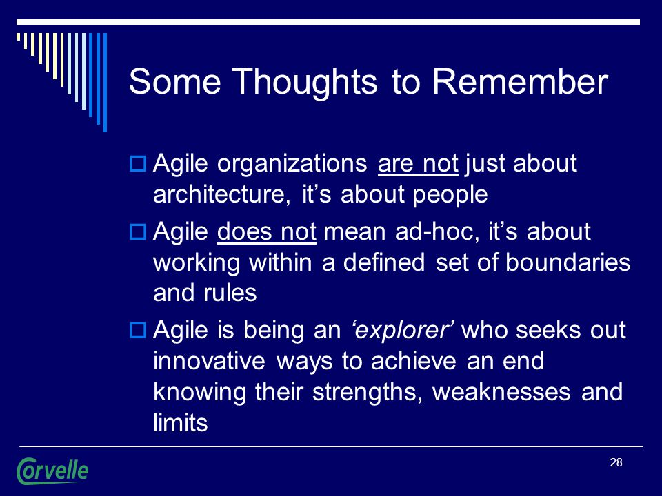 28 Some Thoughts to Remember  Agile organizations are not just about architecture, it's about people  Agile does not mean ad-hoc, it's about working within a defined set of boundaries and rules  Agile is being an 'explorer' who seeks out innovative ways to achieve an end knowing their strengths, weaknesses and limits