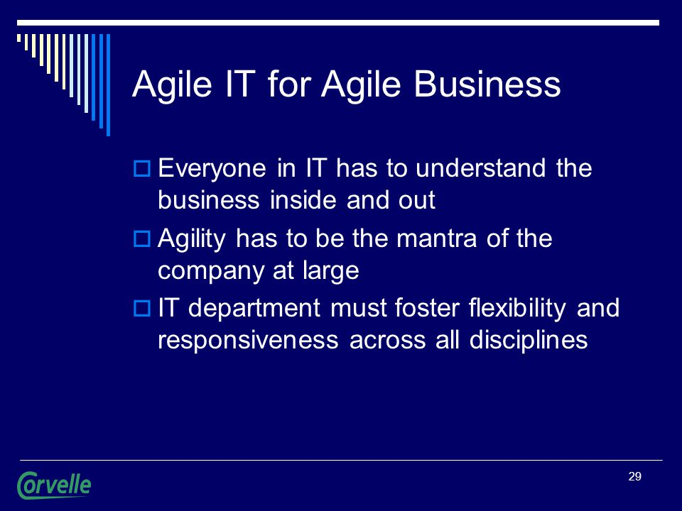 29 Agile IT for Agile Business  Everyone in IT has to understand the business inside and out  Agility has to be the mantra of the company at large  IT department must foster flexibility and responsiveness across all disciplines
