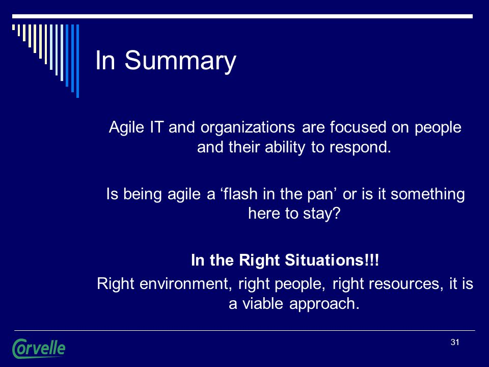 31 In Summary Agile IT and organizations are focused on people and their ability to respond. Is being agile a 'flash in the pan' or is it something he