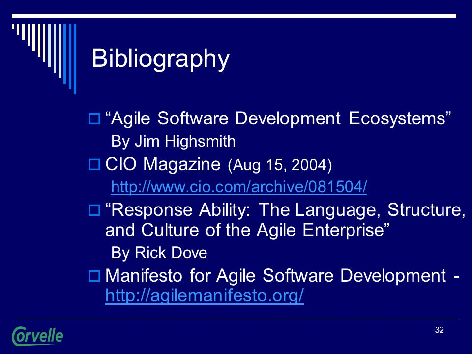 32 Bibliography  Agile Software Development Ecosystems By Jim Highsmith  CIO Magazine (Aug 15, 2004) http://www.cio.com/archive/081504/  Response Ability: The Language, Structure, and Culture of the Agile Enterprise By Rick Dove  Manifesto for Agile Software Development - http://agilemanifesto.org/ http://agilemanifesto.org/