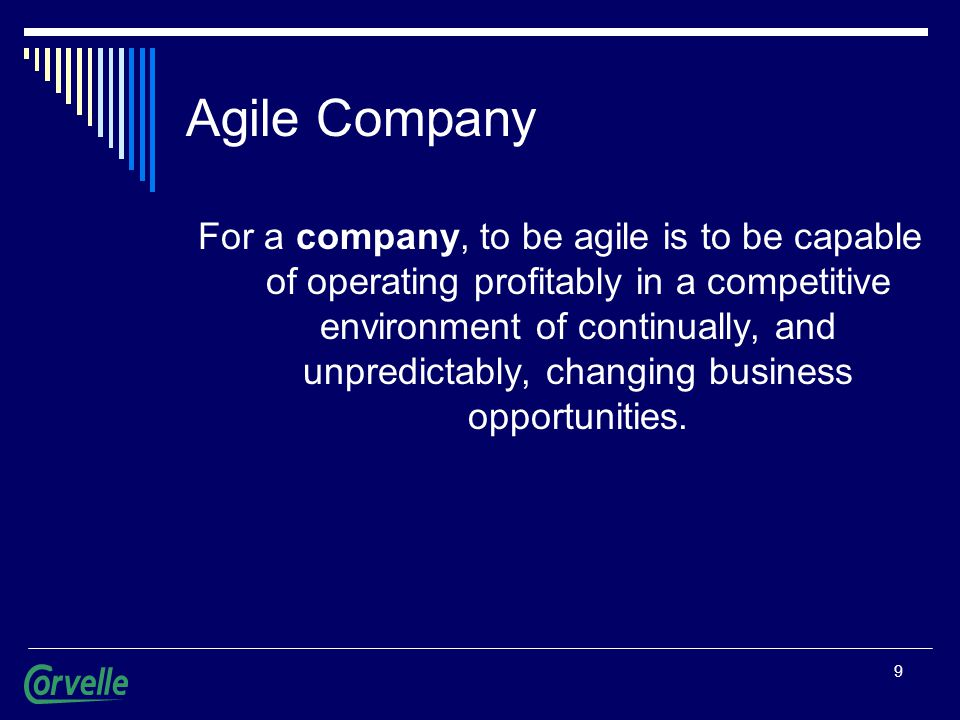9 Agile Company For a company, to be agile is to be capable of operating profitably in a competitive environment of continually, and unpredictably, changing business opportunities.